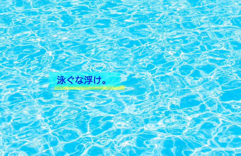 「泳ぐな浮け」/Don't swim, float.